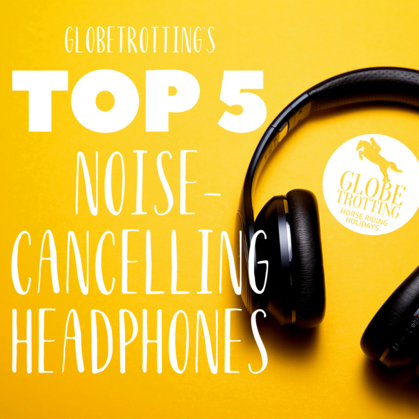 Top 5 Noise-cancelling Headphones - Globetrotting horse riding holidays